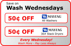 Wash Wednesdays Save on 50¢ OFF All Washers 50¢ OFF 30# Stack Dryers Every Wednesday! Wash More - Pay Less Always